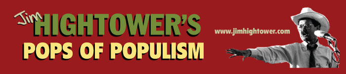 Jim Hightower's Pops of Populism: www.jimhightower.com