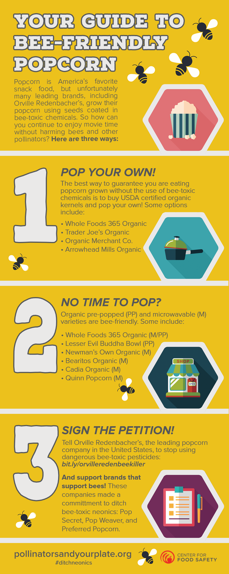 Your Guide to Bee-Friendly Popcorn Popcorn is America's favorite snack food, but unfortunately many leading brands, including Orville Redenbacher's, grow their popcorn using seeds coated in bee-toxic chemicals. So how can you continue to enjoy movie time without harming bees and other pollinators? Here are three ways: 1.	Pop Your Own! The best way to guarantee you are eating popcorn grown without the use of bee-toxic chemicals is to buy USDA certified organic kernels and pop your own! Some options include: Whole Foods 365 Organic Trader Joe's Organic Organic Merchant Co. Arrowhead Mills Organic  2.	No Time to Pop? Organic pre-popped (PP) and microwavable (M) varieties are bee-friendly. Some include: Whole Foods 365 Organic (M/PP) Lesser Evil Buddha Bowl (PP) Newman's Own Organic (M) Bearitos Organic (M) Cadia Organic (M)  3.	Sign the Petition!  Tell Orville Redenbacher's, the leading popcorn company in the United States, to stop using dangerous bee-toxic pesticides: bit.ly/orvilleredenbeekiller And support brands that support bees! These companies made a commitment to ditch bee-toxic neonics: Pop Secret & Pop Weaver Pollinatorsandyourplate.org #ditchneonics Created by Center for Food safety